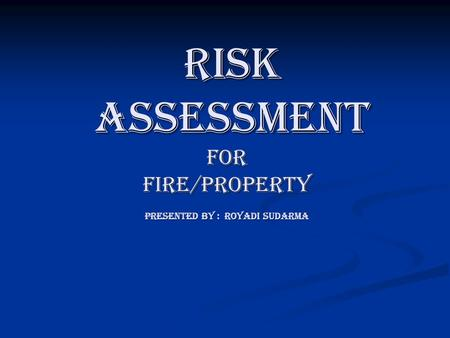 Risk assessment FOR FIRE/PROPERTY PRESENTED BY : ROYADI SUDARMA risk assessment FOR FIRE/PROPERTY PRESENTED BY : ROYADI SUDARMA.