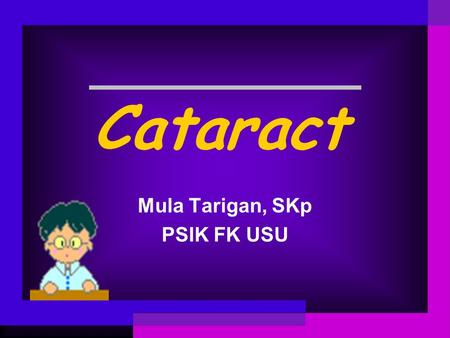 Cataract Mula Tarigan, SKp PSIK FK USU. What is a cataract? A cataract is an opacity(or cloudy changes) of the lens that can cause vision problems. Keadaan.