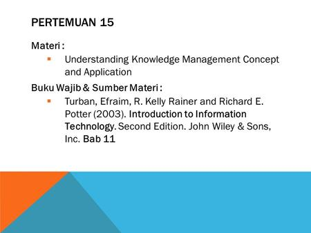 PERTEMUAN 15 Materi :  Understanding Knowledge Management Concept and Application Buku Wajib & Sumber Materi :  Turban, Efraim, R. Kelly Rainer and Richard.