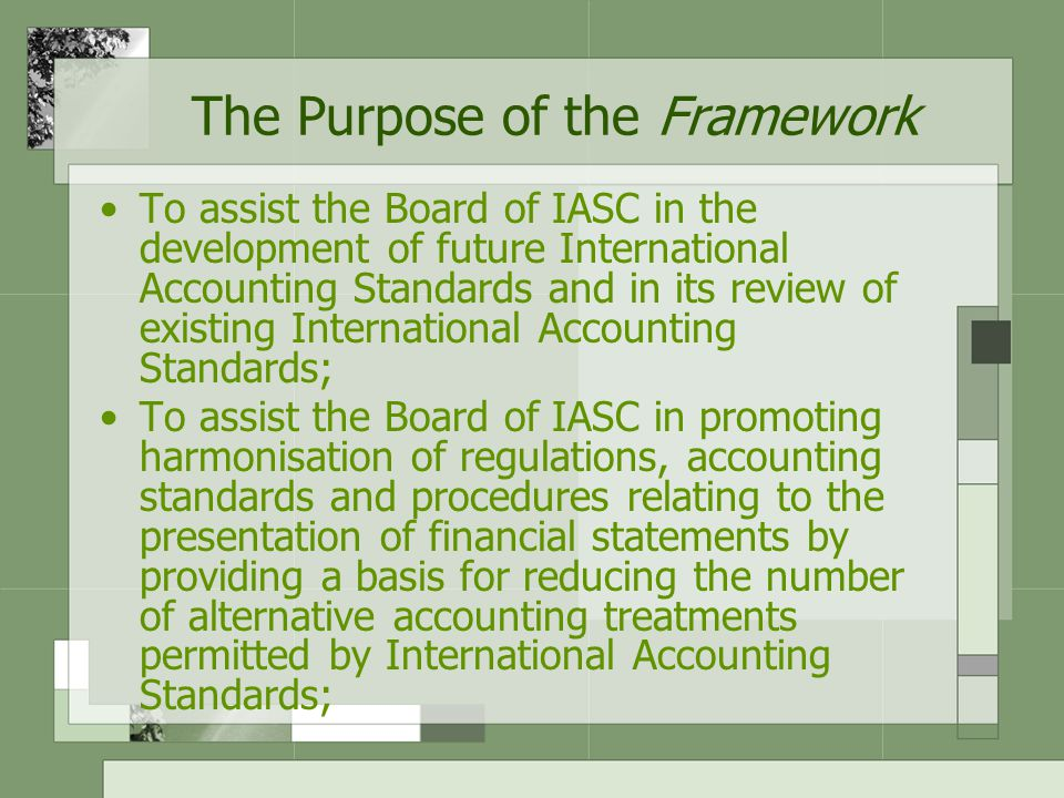 The Purpose of the Framework To assist national standard-setting bodies in developing national standards; To assist preparers of financial statements in applying International Accounting Standards and in dealing with topics that have yet to form the subject of an International Accounting Standard; To assist auditors in forming an opinion as to whether financial statements conform with International Accounting Standards;