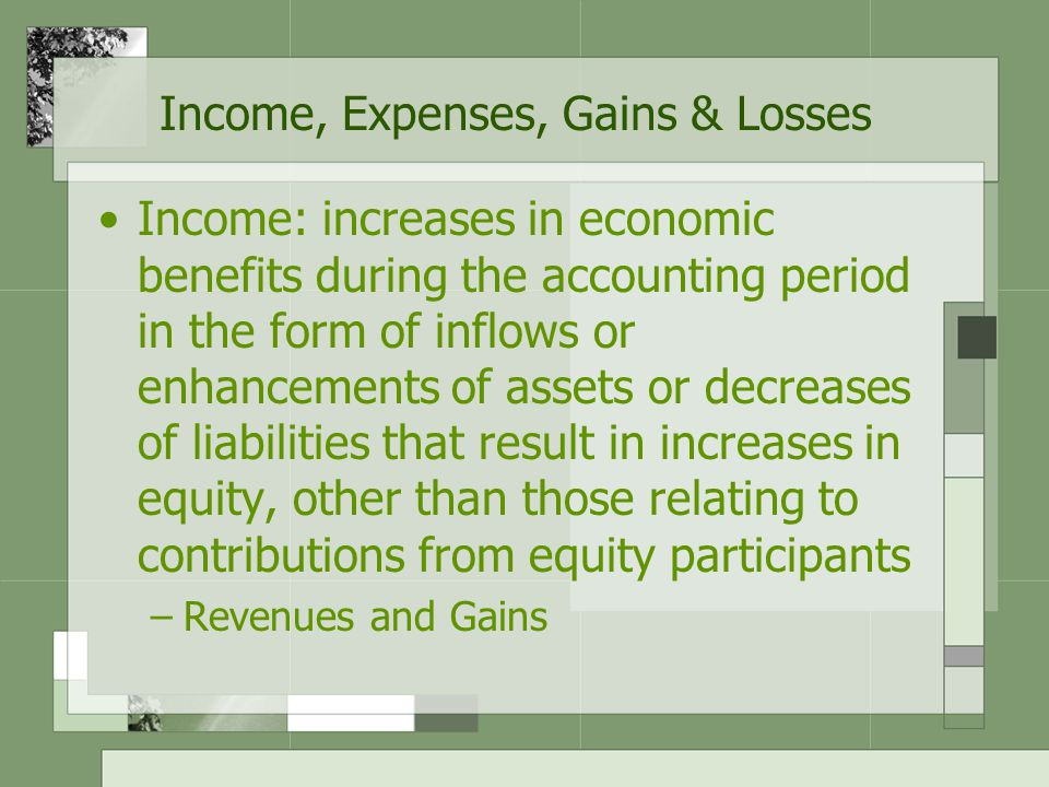 Income, Expenses, Gains & Losses Expenses: decreases in economic benefits during an accounting period in the form of outflows or depletions of assets or incurrences of liabilities, other than those relating to distributions to equity participants –Include losses as well as normal categories of expenses