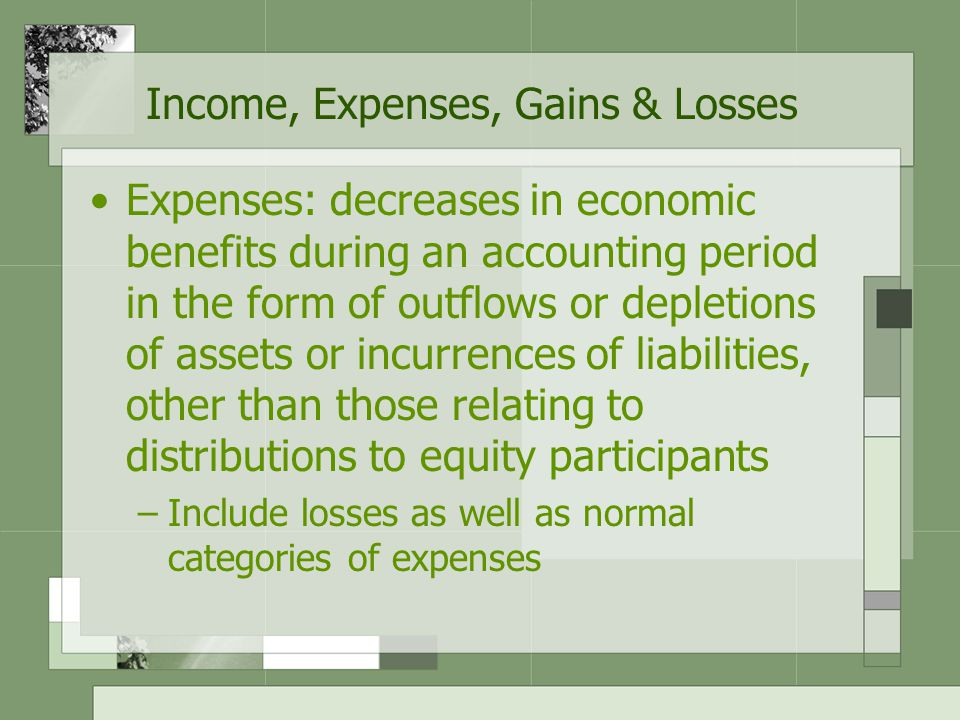Income, Expenses, Gains & Losses Gains & Loses –Characteristics: Result from peripheral transactions and circumstances that may be beyond entity's control May be classified according to sources or as operating and nonooperating