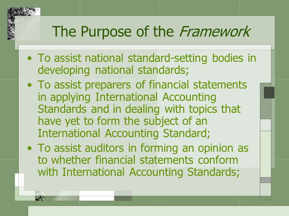 The Purpose of the Framework To assist users of financial statements in interpreting the information contained in financial statements prepared in conformity with International Accounting Standards; and To provide those who are interested in the work of IASC with information about its approach to the formulation of International Accounting Standards.
