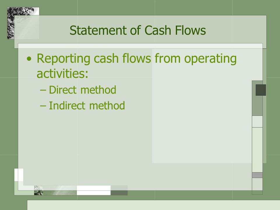 Statement of Cash Flows Direct method –Cash received from, and cash paid to, specific sources are presented Indirect method –Converting accrual-basis net income (loss) to cash flow information by a series of add-backs and deductions
