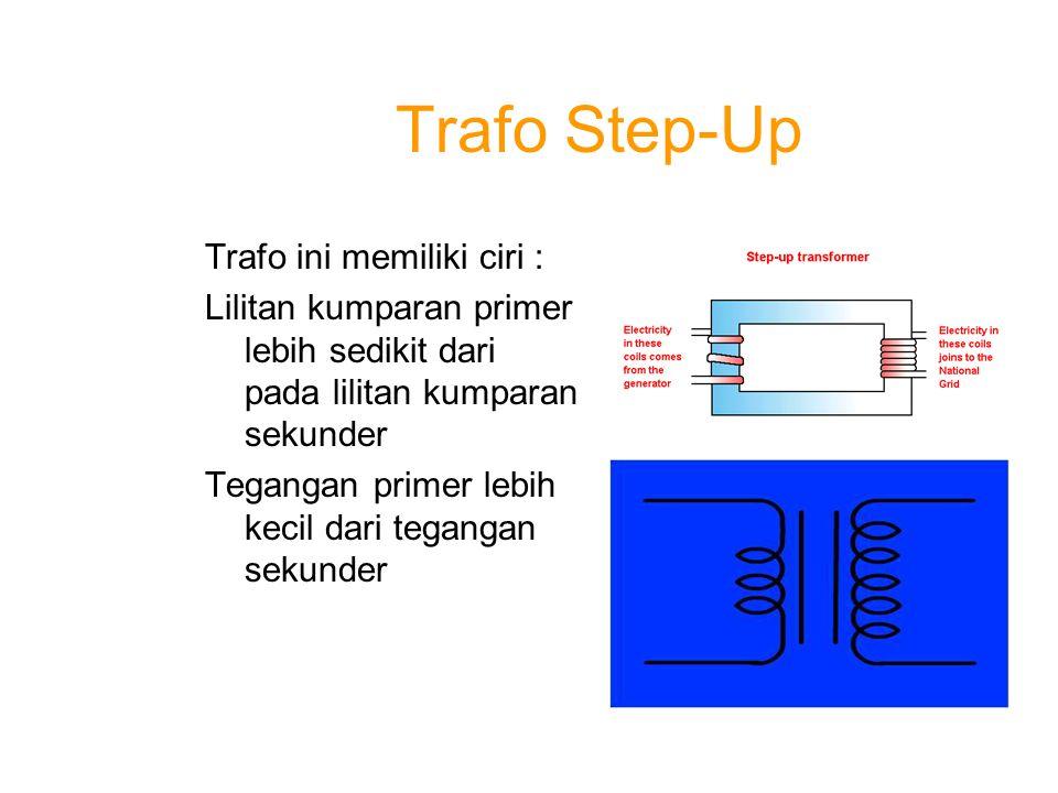 Trafo Step-Dwon Trafo ini memiliki Ciri: Lilitan kumparan primer lebih banyak dari lilitan kumparan sekunder Tegangan primer lebih tinggi dari tegangan sekunder