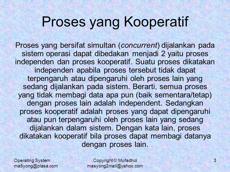 Operating System ma5yong@plasa.com Copyright © Mufadhol masyong2mail@yahoo.com 4 Alasan terjadinya Proses Kooperatif 1.Pembagian informasi: Beberapa proses dapat mengakses beberapa data yang sama.