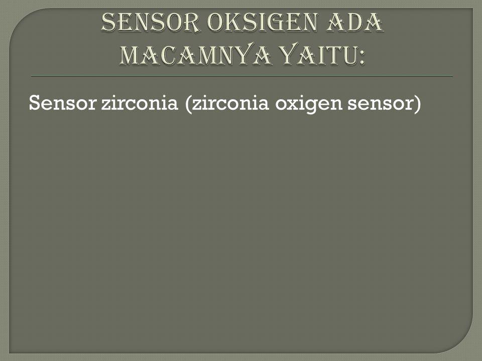 Zirconia sensor ialah sensor yang bisa mendekteksi suhu udara/bahan bakar di dalam exhaust manifold.