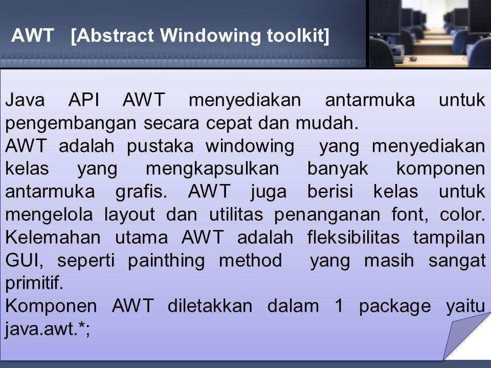 AwtPertama.java import java.awt.*; public class AwtPertama { public static void main(String[] args){ Frame aku=new Frame( Belajar AWT Gampang ); aku.setSize(300,200); aku.show();} } import java.awt.*; public class AwtPertama { public static void main(String[] args){ Frame aku=new Frame( Belajar AWT Gampang ); aku.setSize(300,200); aku.show();} }