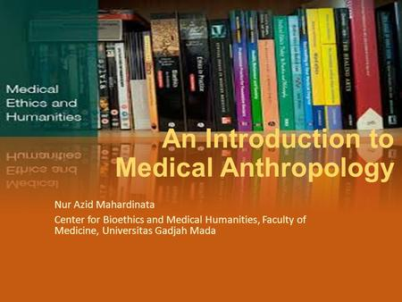 An Introduction to Medical Anthropology Nur Azid Mahardinata Center for Bioethics and Medical Humanities, Faculty of Medicine, Universitas Gadjah Mada.