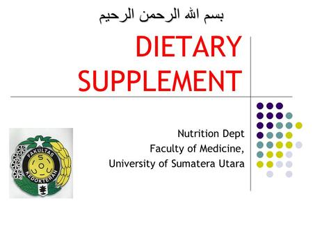 DIETARY SUPPLEMENT Nutrition Dept Faculty of Medicine, University of Sumatera Utara بسم الله الرحمن الرحيم.