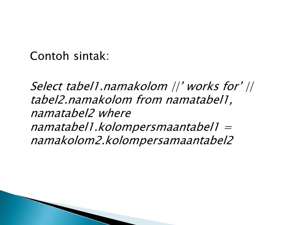  Misalkan akan mengahsilkan seperti berikut:  rola works for hengki  Rola adalah kondisi yang dipilih pada tabel1 Hengki adalah kondisi dipilih pada tabel2 works for adalah kata yang di tambah dari perintah di atas.