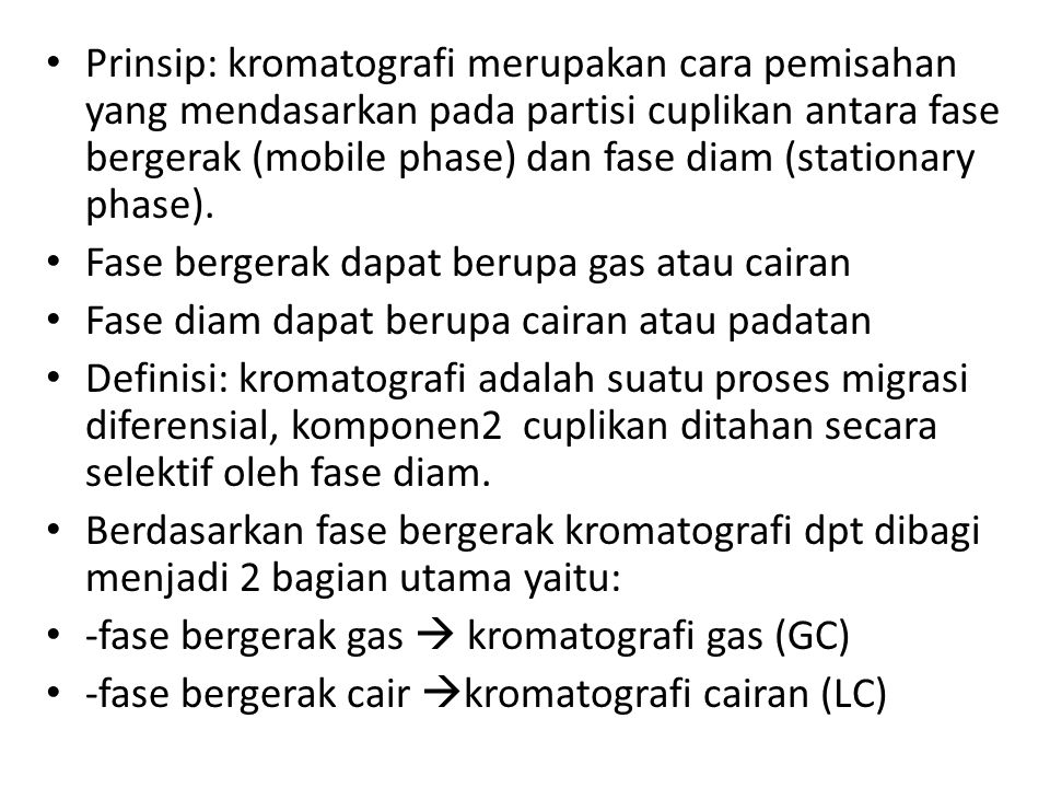 Kromatografi Fase bergerak gas Fase bergerak cairan Kromatografi gas (GC)Kromatografi cairan (LC) Selanjutnya pembagian berdasarkan fase diam Fase diam cairan, krom.cairan- gas (GLC) diadiamdiam Fase diam padatan, krom.padatan- gas (GSC) Fase diam cairan, krom.cairan- cairan (LLC), contoh kromat.kertas Fase diam padatan, krom.padatan- cairan (LSC), contoh KLT Krom.penukar ion Krom.