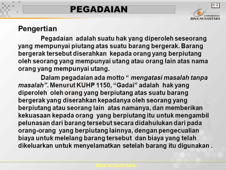 BINA NUSANTARA PEGADAIAN Perum Pegadaian adalah suatu Badan Usaha Milik Negara (BUMN) di Indonesia yang secara resmi mempunyai izin untuk melaksanakan kegiatan lembaga keuangan berupa pembiayaan dalam bentuk penyaluran dana ke masyarakat atas dasar hukum gadai.
