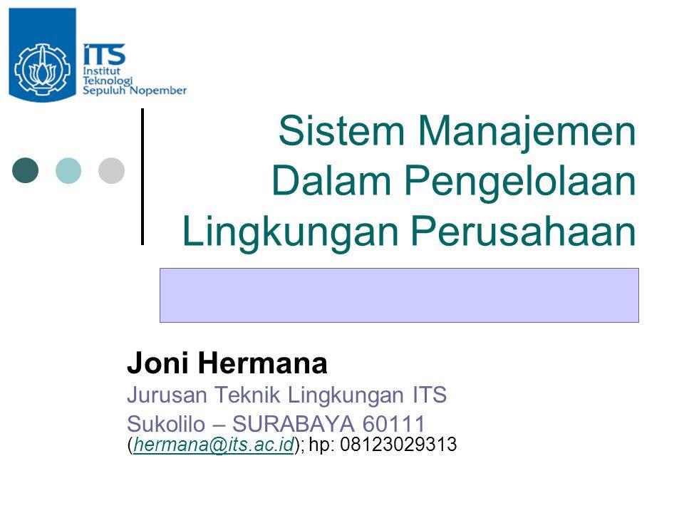 Sistem Manajemen Dalam Pengelolaan Lingkungan Perusahaan Joni Hermana Jurusan Teknik Lingkungan ITS Sukolilo – SURABAYA 60111 (hermana@its.ac.id); hp: 08123029313hermana@its.ac.id