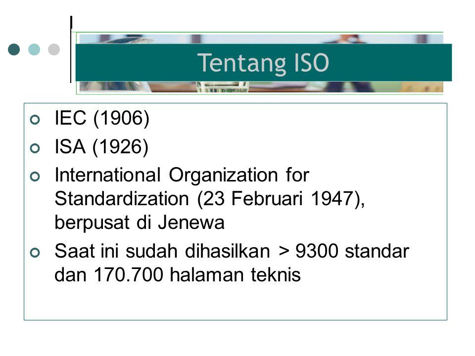 IEC (1906) ISA (1926) International Organization for Standardization (23 Februari 1947), berpusat di Jenewa Saat ini sudah dihasilkan > 9300 standar dan 170.700 halaman teknis Tentang ISO