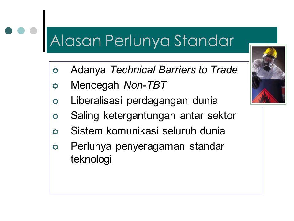 Alasan Perlunya Standar Adanya Technical Barriers to Trade Mencegah Non-TBT Liberalisasi perdagangan dunia Saling ketergantungan antar sektor Sistem komunikasi seluruh dunia Perlunya penyeragaman standar teknologi
