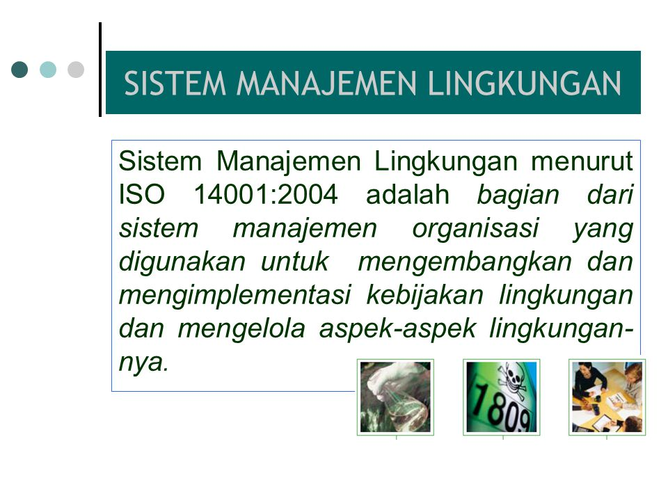 SISTEM MANAJEMEN LINGKUNGAN Sistem Manajemen Lingkungan menurut ISO 14001:2004 adalah bagian dari sistem manajemen organisasi yang digunakan untuk mengembangkan dan mengimplementasi kebijakan lingkungan dan mengelola aspek-aspek lingkungan- nya.