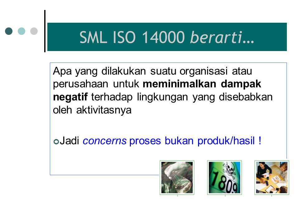 SML ISO 14000 berarti… Apa yang dilakukan suatu organisasi atau perusahaan untuk meminimalkan dampak negatif terhadap lingkungan yang disebabkan oleh aktivitasnya Jadi concerns proses bukan produk/hasil !