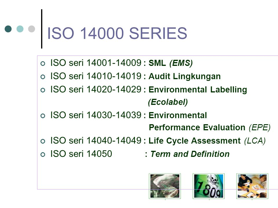 ISO 14000 SERIES ISO seri 14001-14009 : SML (EMS) ISO seri 14010-14019 : Audit Lingkungan ISO seri 14020-14029 : Environmental Labelling (Ecolabel) ISO seri 14030-14039 : Environmental Performance Evaluation (EPE) ISO seri 14040-14049 : Life Cycle Assessment (LCA) ISO seri 14050 : Term and Definition