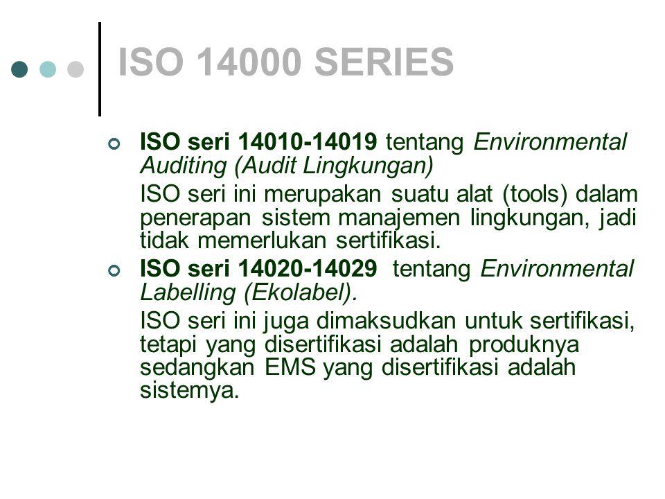 ISO 14000 SERIES ISO seri 14010-14019 tentang Environmental Auditing (Audit Lingkungan) ISO seri ini merupakan suatu alat (tools) dalam penerapan sistem manajemen lingkungan, jadi tidak memerlukan sertifikasi.