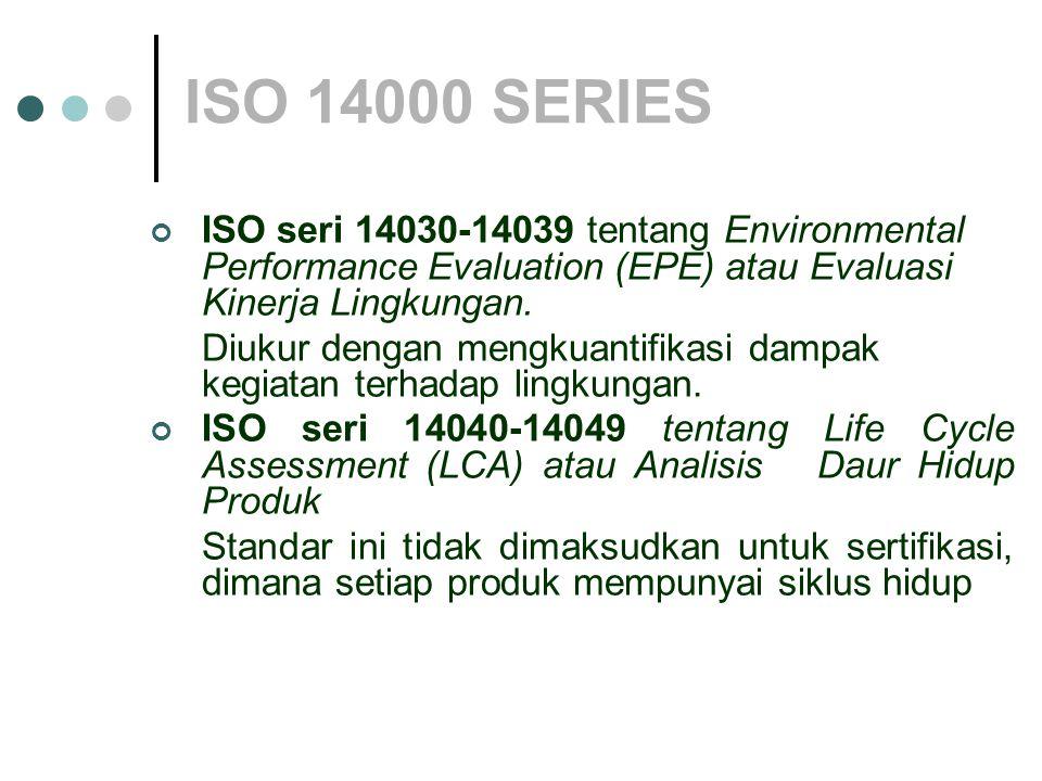 ISO 14000 SERIES ISO seri 14030-14039 tentang Environmental Performance Evaluation (EPE) atau Evaluasi Kinerja Lingkungan.