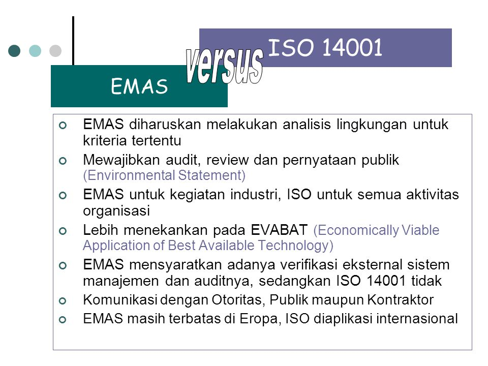 EMAS diharuskan melakukan analisis lingkungan untuk kriteria tertentu Mewajibkan audit, review dan pernyataan publik (Environmental Statement) EMAS untuk kegiatan industri, ISO untuk semua aktivitas organisasi Lebih menekankan pada EVABAT (Economically Viable Application of Best Available Technology) EMAS mensyaratkan adanya verifikasi eksternal sistem manajemen dan auditnya, sedangkan ISO 14001 tidak Komunikasi dengan Otoritas, Publik maupun Kontraktor EMAS masih terbatas di Eropa, ISO diaplikasi internasional ISO 14001 EMAS