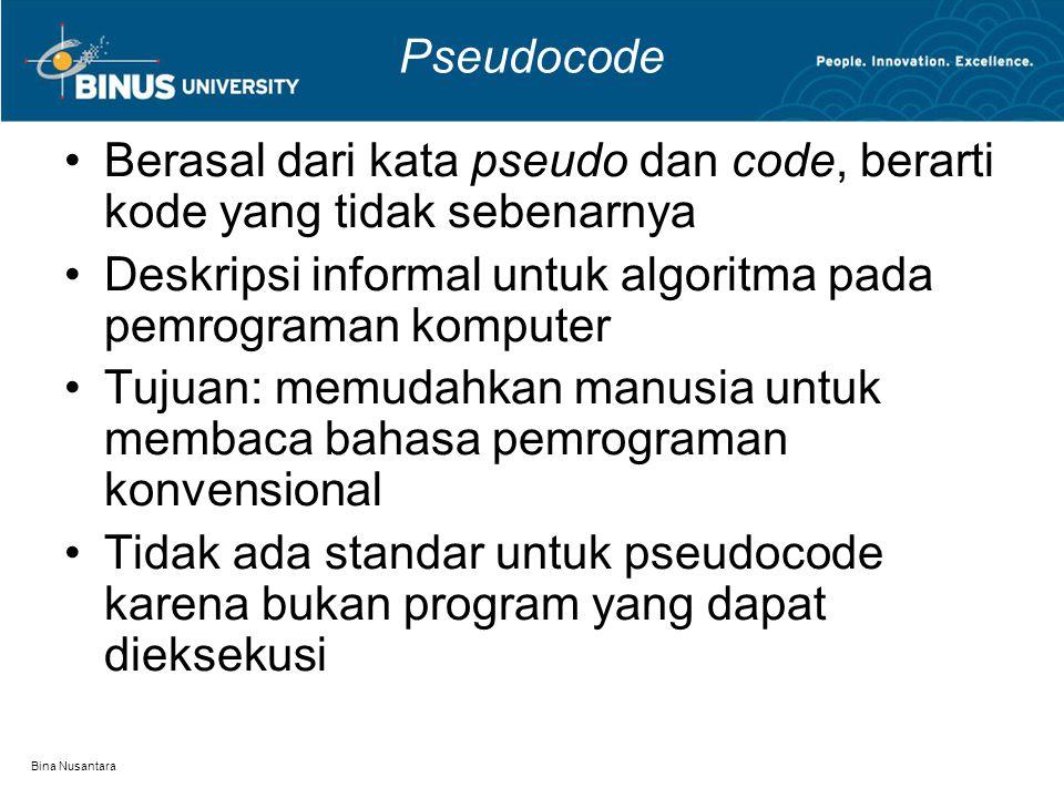 Bina Nusantara Pseudocode Umumnya dimulai dengan kata BEGIN dan diakhiri END IF-THEN dan ELSE digunakan untuk operasi percabangan/seleksi WHILE dan DO-WHILE digunakan untuk operasi perulangan