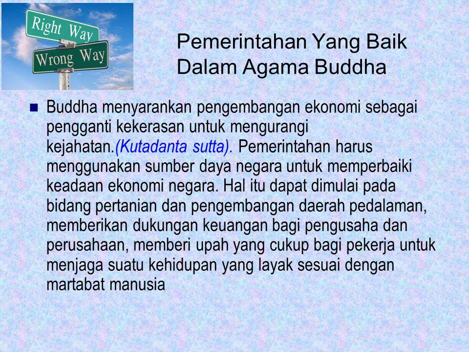Pemerintahan Yang Baik Dalam Agama Buddha: harus berlaku adil dan tidak mendiskriminasi antara satu kelompok warga Negara tertentu terhadap yang lainnya tidak menyimpan segala bentuk kebencian terhadap warga negaranya tidak takut terhadap apapun dalam pelaksanaan hukum harus memiliki pemahaman yang jelas tentang hukum untuk dilaksanakan
