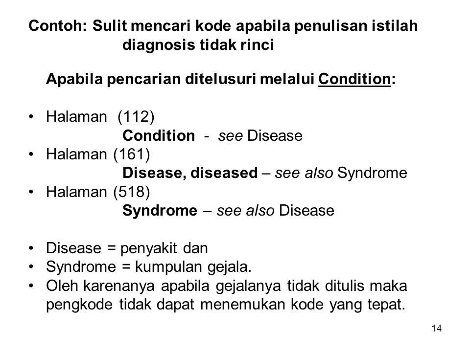 15 Contoh: Sulit mencari kode apabila penulisan istilah diagnosis tidak rinci (Lanjutan-1) Disease, diseased – see also Syndrome Contoh di bawah ini ada kelengkapan penjelasan tentang organ yang terkena sakit, sebab bakterial, kissing (166) B27.9  silahkan cek kembali di ICD-10 volume 1 untuk Anda ketahui penyakit apa ini.