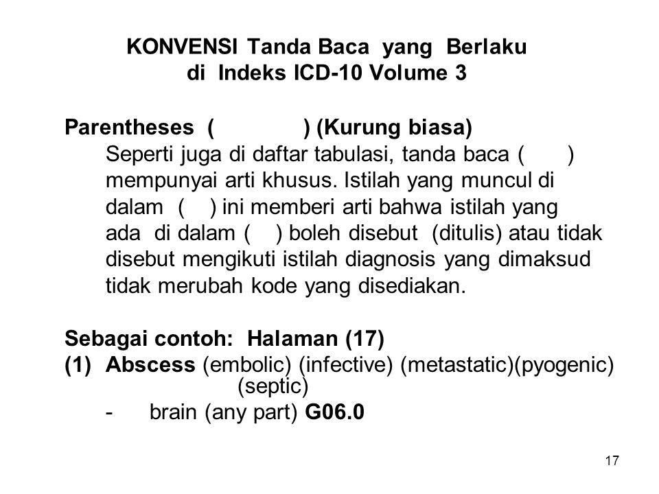18 KONVENSI Tanda Baca yang Berlaku di Indeks ICD-10 Volume 3 (Lanjutan-1) Ini berarti abses otak terklasifikasi di G06.0 apakah abses terkait embolic, infective, metastatic, multiple, pyogenic atau septic, tetap nomor kodenya adalah G06.0 Apabila absesnya di dinding (wall) abdominal maka kodenya jadi L02.2 Apabila absesnya di rongga (cavum) abdominal maka kodenya jadi K65.0 Apabila absesnya di hati (liver) (…) (…) (…) (…) K75.0 - - amebic A06.4 Apabila absesnya di otak (brain) (any part) G06.0 - - amebic A06.6 .