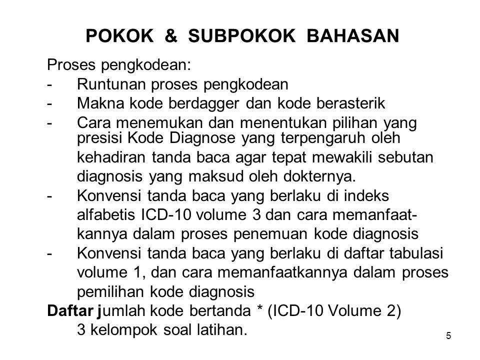 6 PROSES PENGKODEAN DIAGNOSIS Runtunan proses pengkodean diagnosis: Review of the Medical Record Selection of Diagnoses and Procedures to Code Assigment of Code Numbers Sequencing Codes (inpatients) Entry of Coded Data into Database (abstracting) Generation of Indexes Entry of Code on Patient'sBill (Baca Voume 2 tentang berbagai Rules Morbidity dan Mortalitas)