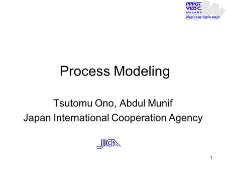 Process Modeling Tsutomu Ono, Abdul Munif Japan International Cooperation Agency 1.
