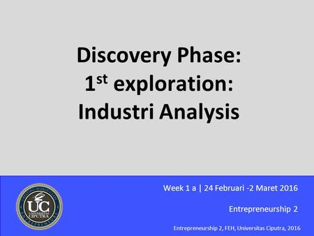 Entrepreneurship 2, FEH, Universitas Ciputra, 2016 Discovery Phase: 1 st exploration: Industri Analysis Entrepreneurship 2 Week 1 a | 24 Februari -2 Maret.