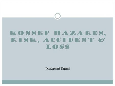 KONSEP HAZARDS, RISK, ACCIDENT & LOSS Desyawati Utami.