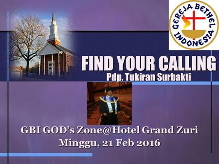 FIND YOUR CALLING Pdp. Tukiran Surbakti GBI GOD's Grand Zuri Minggu, 21 Feb 2016.