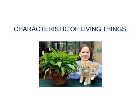 CHARACTERISTIC OF LIVING THINGS. These are characteristics of living organisms All living things are made of cells.