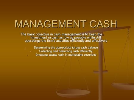 MANAGEMENT CASH The basic objective in cash management is to keep the investment in cash as low as possible while still operatings the firm's activities.