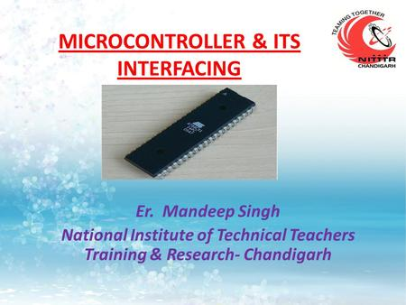 MICROCONTROLLER & ITS INTERFACING Er. Mandeep Singh National Institute of Technical Teachers Training & Research- Chandigarh.
