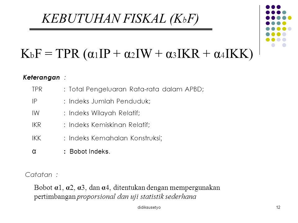 didiksusetyo13 KAPASITAS FISKAL (K p F) K p F = PAD^ (PBB + BPHTB + PPh + SDA) Keterangan : PAD ^: Pendapatan Asli Daerah Estimasi PBB: Pajak Bumi dan Bangunan BPHTB: Bea Perolehan Hak atas Tanah dan Bangunan PPh: Pajak Penghasilan Orang Pribadi dan Pasal 21 SDA: Sumber Daya Alam Catatan : Nilai estimasi PAD menggunakan model ekonometrik sederhana dengan formula : PAD t ^ = √ 0 + √ 1 PDRB (t-1) jasa