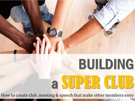 BUILDING a SUPER CLUB How to create club, meeting & speech that make other members envy.