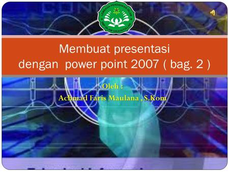 Oleh : Achmad Faris Maulana, S.Kom Membuat presentasi dengan power point 2007 ( bag. 2 )
