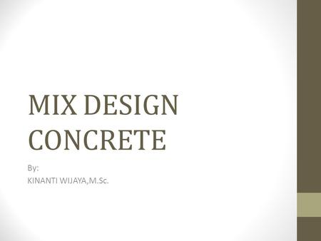 MIX DESIGN CONCRETE By: KINANTI WIJAYA,M.Sc.. DATA Concrete strength purpose, f'c = 30 dan 40 Mpa at 28 n=2 cube Standar DeviationSr = 0 Mpa (in.