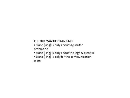 THE OLD WAY OF BRANDING Brand (-ing) is only about tagline for promotion Brand (-ing) is only about the logo & creative Brand (-ing) is only for the communication.