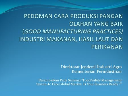 "Direktorat Jenderal Industri Agro Kementerian Perindustrian Disampaikan Pada Seminar ""Food Safety Management System to Face Global Market, Is Your Business."