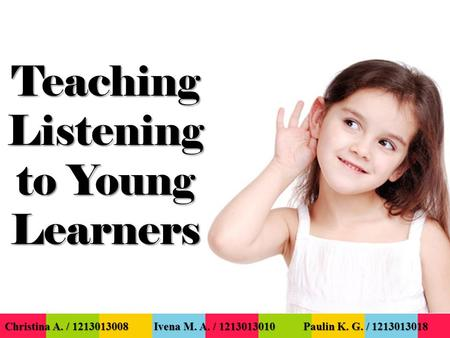 Teaching Listening to Young Learners Christina A. / 1213013008 Ivena M. A. / 1213013010 Paulin K. G. / 1213013018.