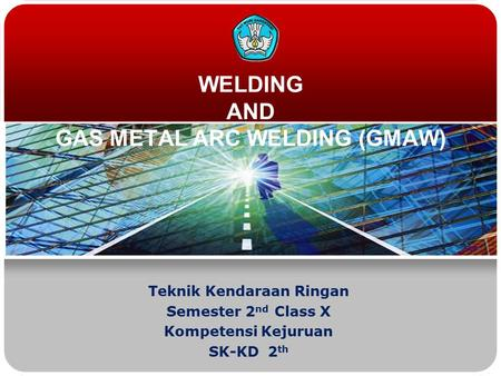 WELDING AND GAS METAL ARC WELDING (GMAW) Teknik Kendaraan Ringan Semester 2 nd Class X Kompetensi Kejuruan SK-KD 2 th.