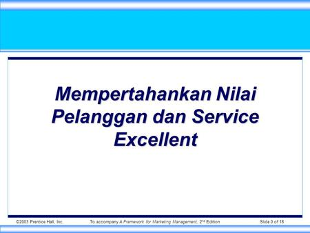 ©2003 Prentice Hall, Inc.To accompany A Framework for Marketing Management, 2 nd Edition Slide 0 of 18 Mempertahankan Nilai Pelanggan dan Service Excellent.