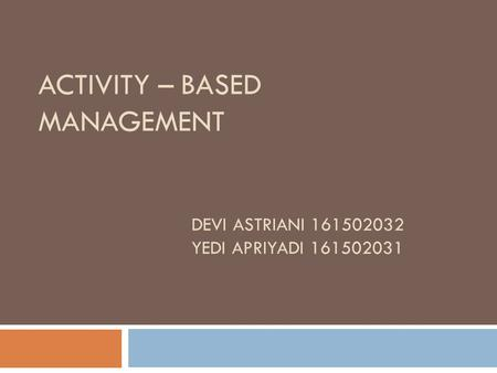 ACTIVITY – BASED MANAGEMENT DEVI ASTRIANI 161502032 YEDI APRIYADI 161502031.