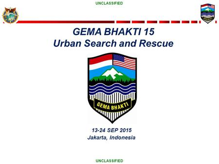 UNCLASSIFIED 13-24 SEP 2015 Jakarta, Indonesia GEMA BHAKTI 15 Urban Search and Rescue.