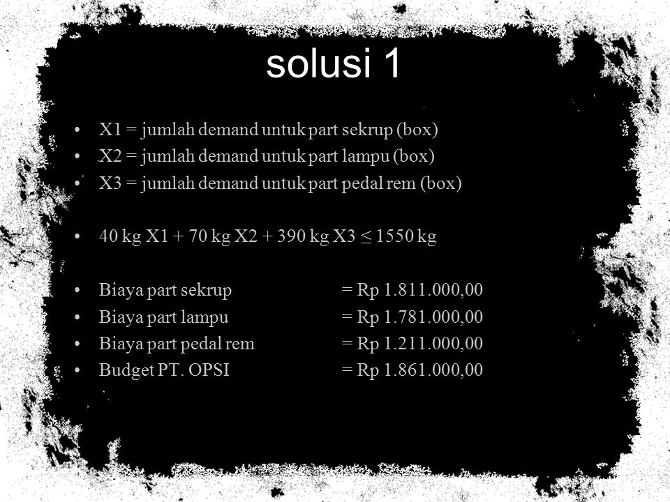 solusi 1 (cont.) Profit untuk tiap part Sekrup = Rp 1.861.000,00 - Rp 1.811.000,00 = Rp 50.000,00 Lampu = Rp 1.861.000,00 - Rp 1.781.000,00 = Rp 80.000,00 Pedal rem= Rp 1.861.000,00 - Rp1.211.000,00 = Rp 650.000,00 Maksimumkan Z = 50.000 X1 + 80.000 X2 + 650.000 X3 Penyelesaian menggunakan metode Knapsheck ItemBerat (kg)Profit (Rp) Sekrup4050000 Lampu7080000 Pedal rem390650000